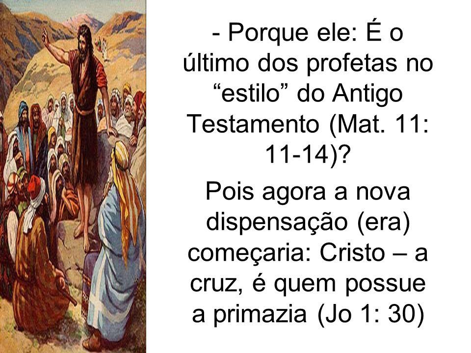 - Porque ele: É o último dos profetas no estilo do Antigo Testamento (Mat. 11: 11-14)