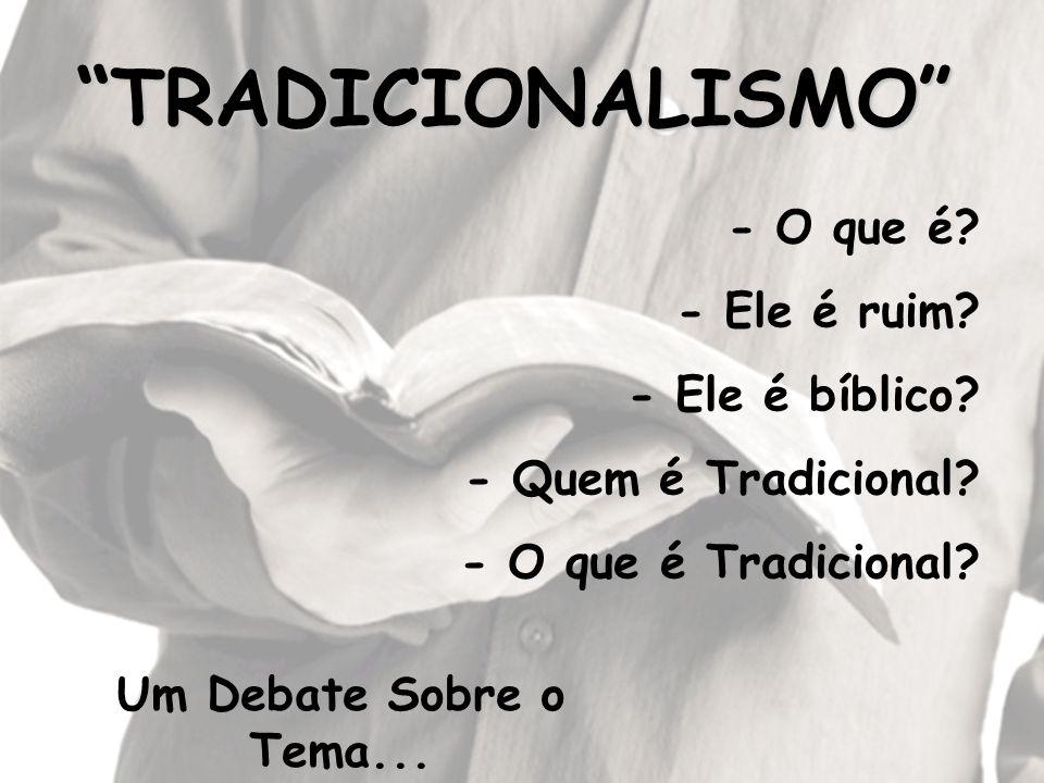 TRADICIONALISMO - O que é - Ele é ruim - Ele é bíblico