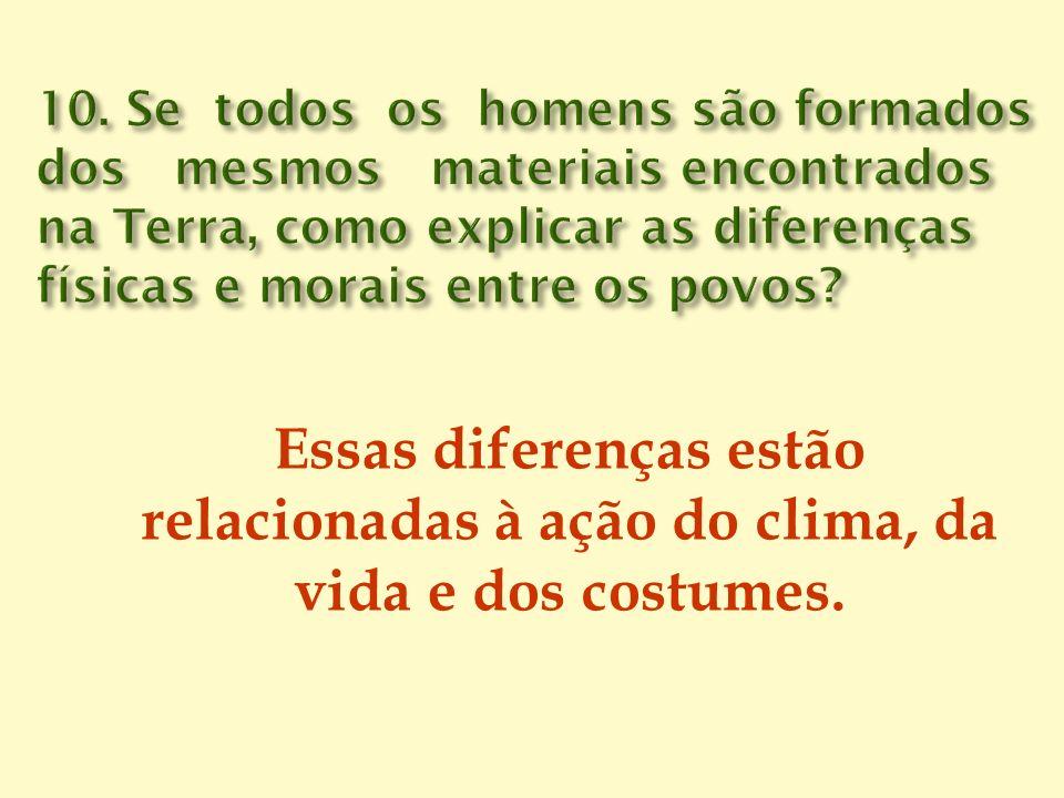 10. Se todos os homens são formados dos mesmos materiais encontrados na Terra, como explicar as diferenças físicas e morais entre os povos