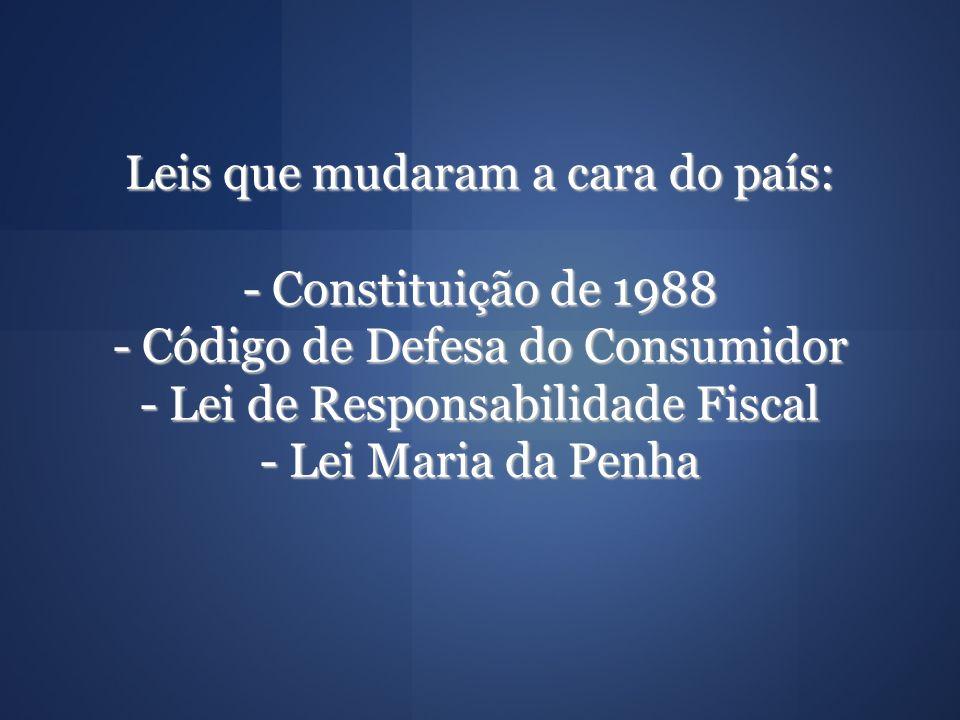 Leis que mudaram a cara do país: - Constituição de 1988 - Código de Defesa do Consumidor - Lei de Responsabilidade Fiscal - Lei Maria da Penha