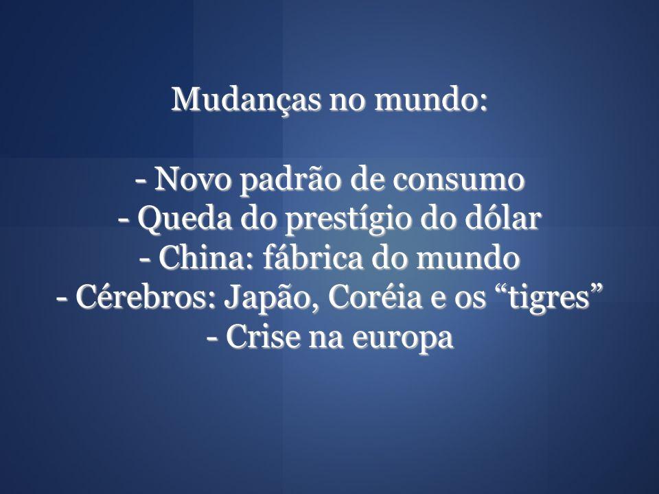 Mudanças no mundo: - Novo padrão de consumo - Queda do prestígio do dólar - China: fábrica do mundo - Cérebros: Japão, Coréia e os tigres