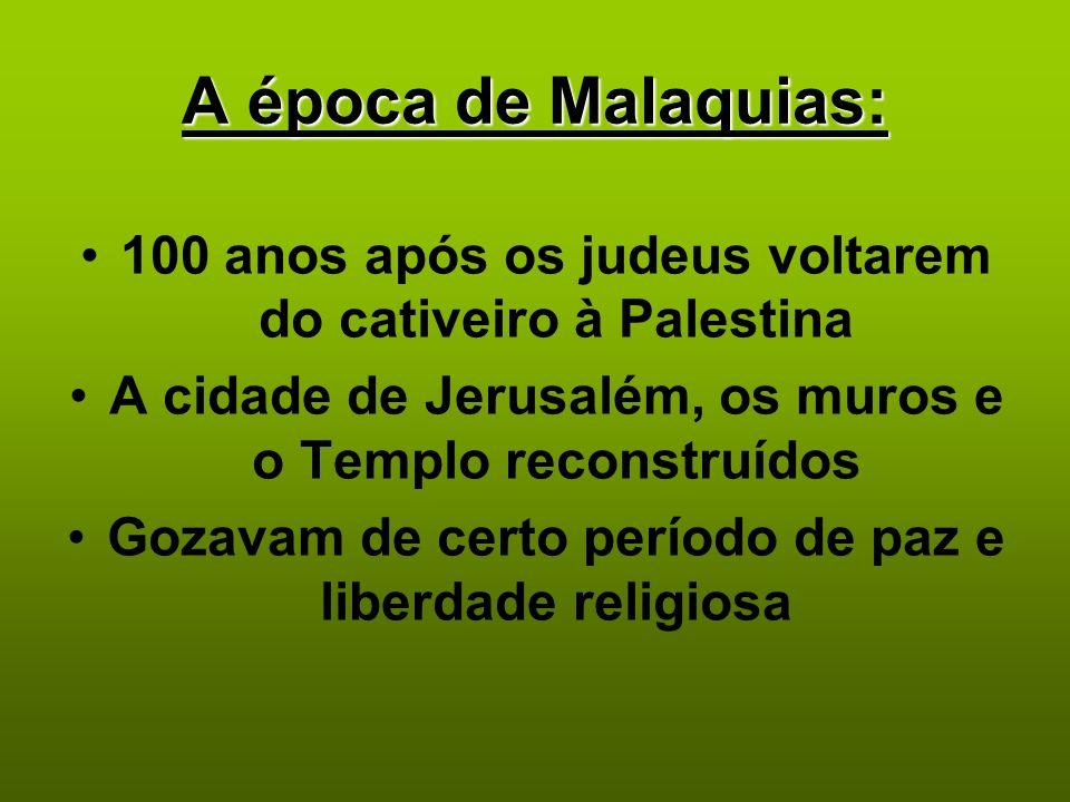 A época de Malaquias: 100 anos após os judeus voltarem do cativeiro à Palestina. A cidade de Jerusalém, os muros e o Templo reconstruídos.