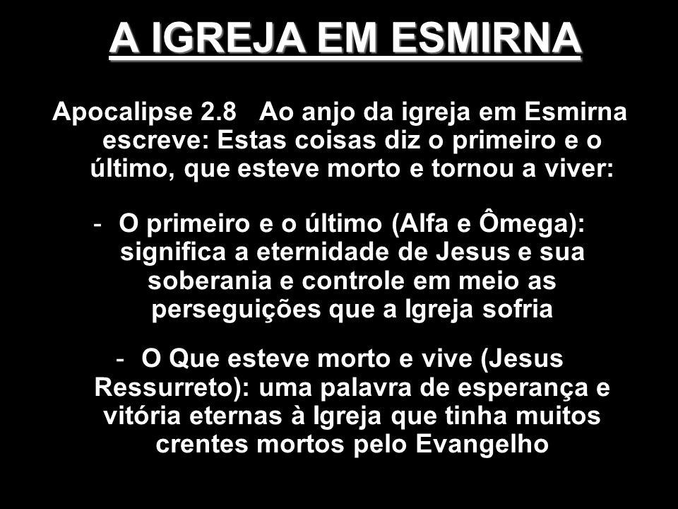 A IGREJA EM ESMIRNA Apocalipse 2.8 Ao anjo da igreja em Esmirna escreve: Estas coisas diz o primeiro e o último, que esteve morto e tornou a viver: