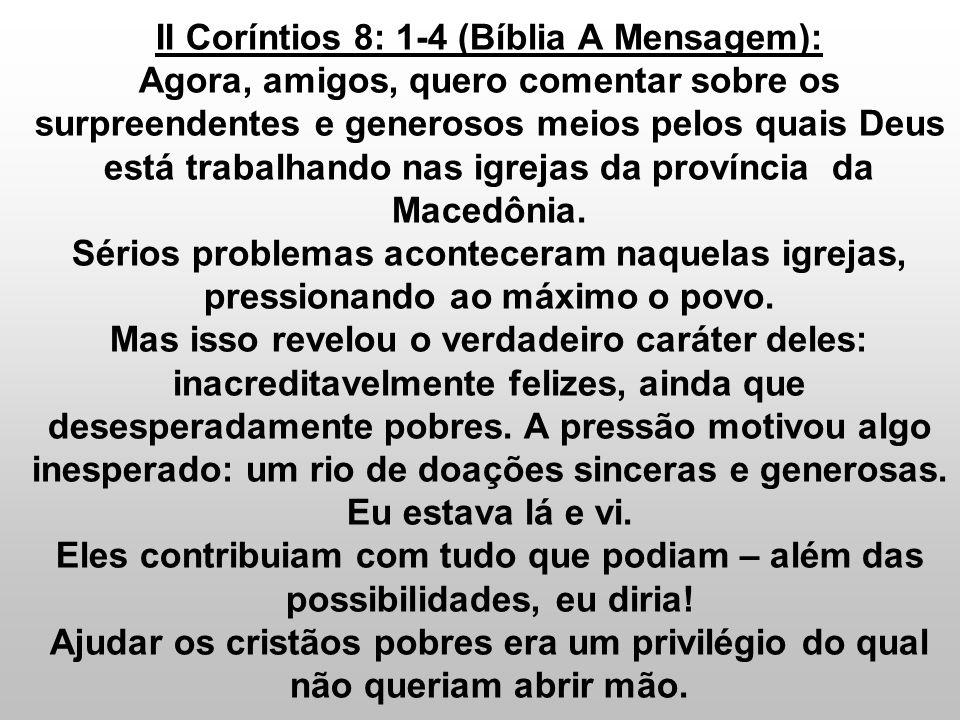 II Coríntios 8: 1-4 (Bíblia A Mensagem): Agora, amigos, quero comentar sobre os surpreendentes e generosos meios pelos quais Deus está trabalhando nas igrejas da província da Macedônia.