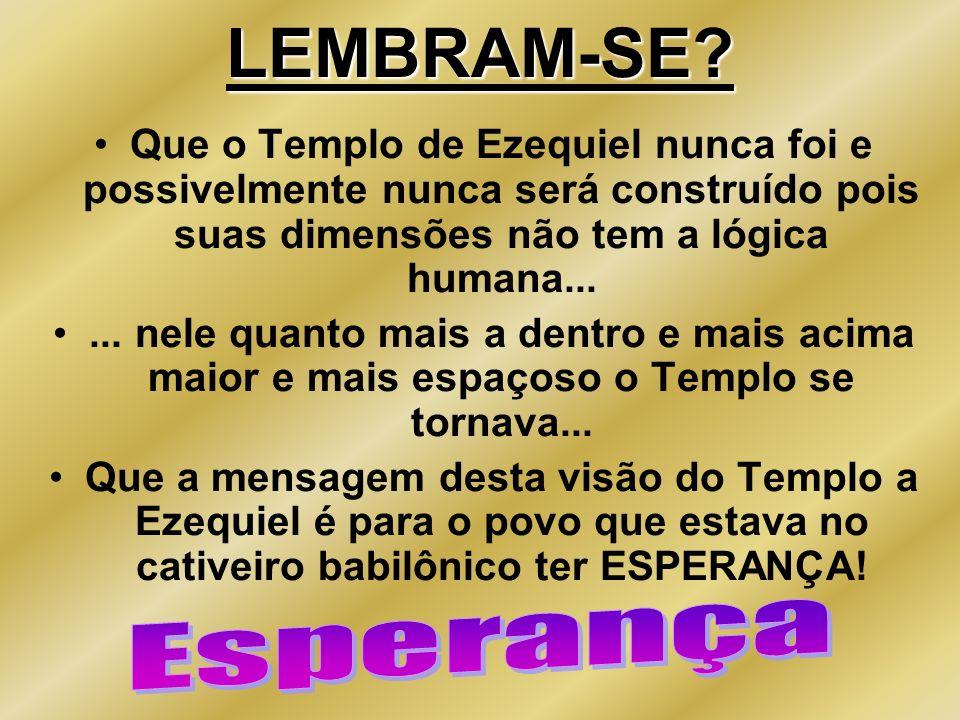 LEMBRAM-SE Que o Templo de Ezequiel nunca foi e possivelmente nunca será construído pois suas dimensões não tem a lógica humana...
