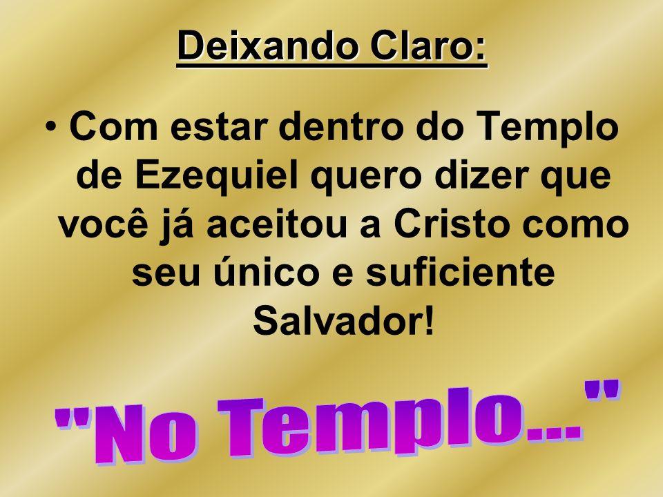 Deixando Claro: Com estar dentro do Templo de Ezequiel quero dizer que você já aceitou a Cristo como seu único e suficiente Salvador!