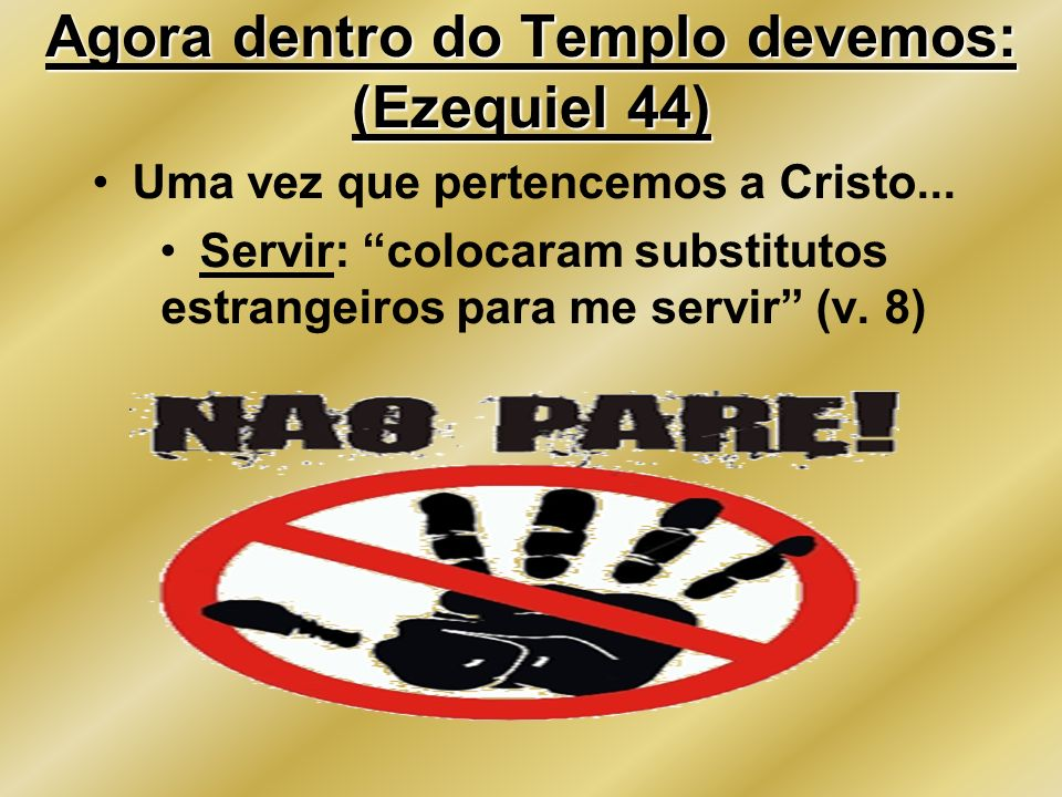 Agora dentro do Templo devemos: (Ezequiel 44)