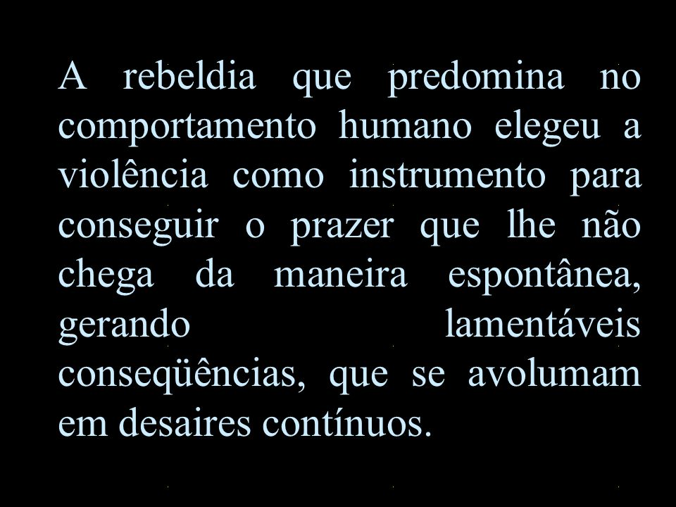 A rebeldia que predomina no comportamento humano elegeu a violência como instrumento para conseguir o prazer que lhe não chega da maneira espontânea, gerando lamentáveis conseqüências, que se avolumam em desaires contínuos.