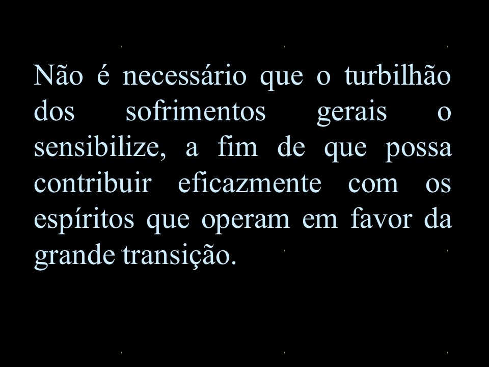 Não é necessário que o turbilhão dos sofrimentos gerais o sensibilize, a fim de que possa contribuir eficazmente com os espíritos que operam em favor da grande transição.