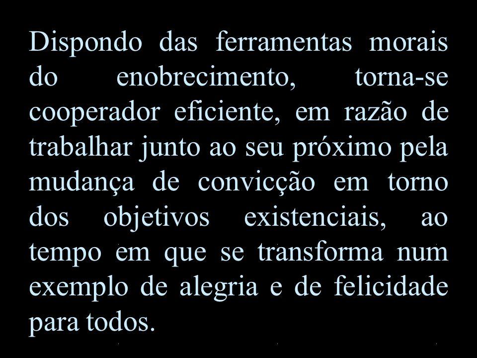 Dispondo das ferramentas morais do enobrecimento, torna-se cooperador eficiente, em razão de trabalhar junto ao seu próximo pela mudança de convicção em torno dos objetivos existenciais, ao tempo em que se transforma num exemplo de alegria e de felicidade para todos.