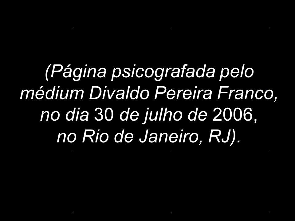 (Página psicografada pelo médium Divaldo Pereira Franco, no dia 30 de julho de 2006, no Rio de Janeiro, RJ).