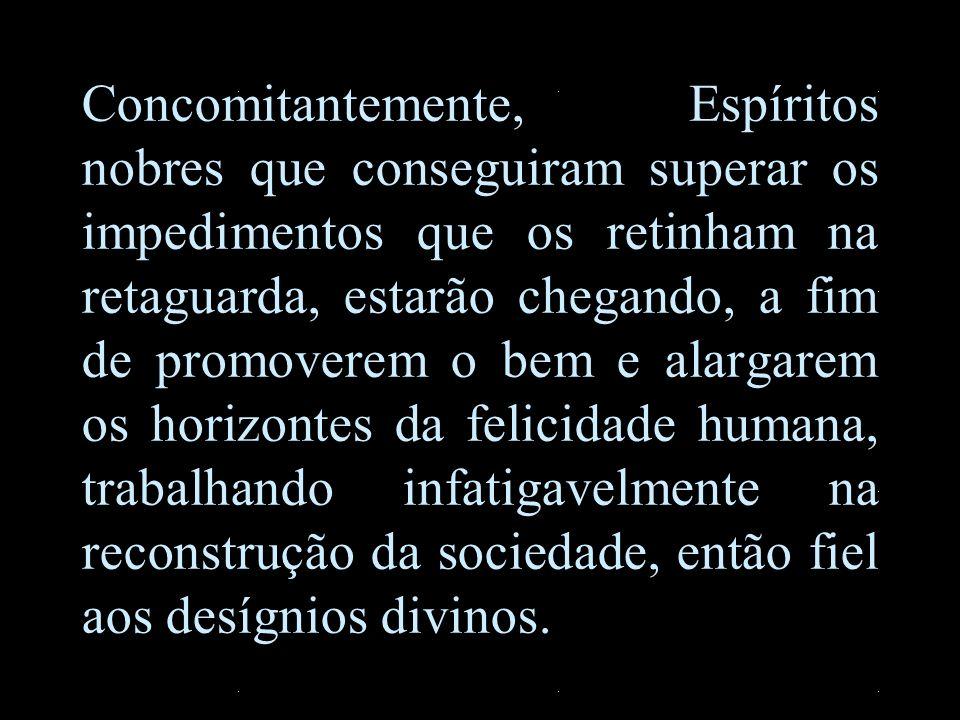 Concomitantemente, Espíritos nobres que conseguiram superar os impedimentos que os retinham na retaguarda, estarão chegando, a fim de promoverem o bem e alargarem os horizontes da felicidade humana, trabalhando infatigavelmente na reconstrução da sociedade, então fiel aos desígnios divinos.