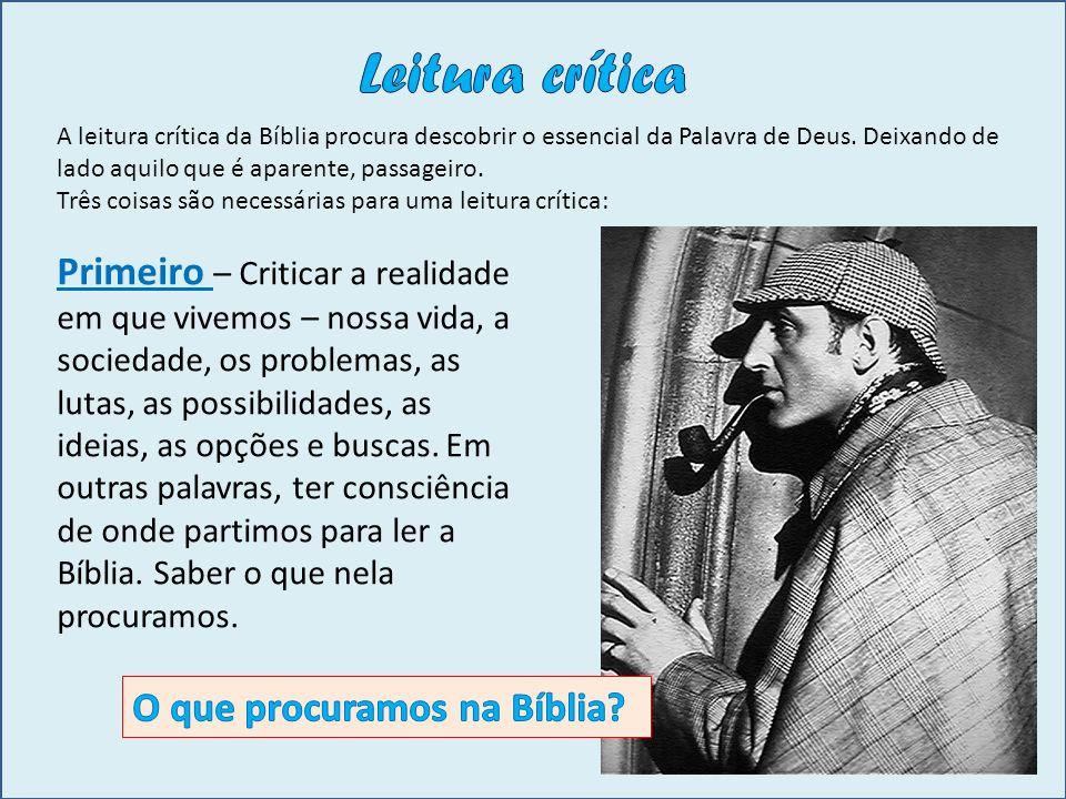 Leitura crítica A leitura crítica da Bíblia procura descobrir o essencial da Palavra de Deus. Deixando de lado aquilo que é aparente, passageiro.
