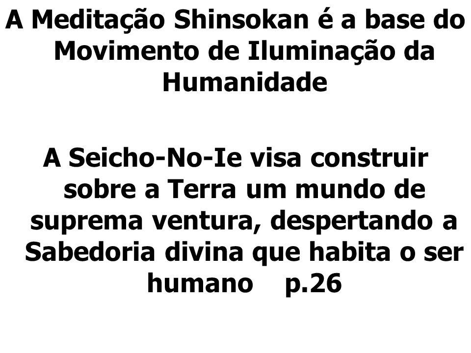 A Meditação Shinsokan é a base do Movimento de Iluminação da Humanidade A Seicho-No-Ie visa construir sobre a Terra um mundo de suprema ventura, despertando a Sabedoria divina que habita o ser humano p.26