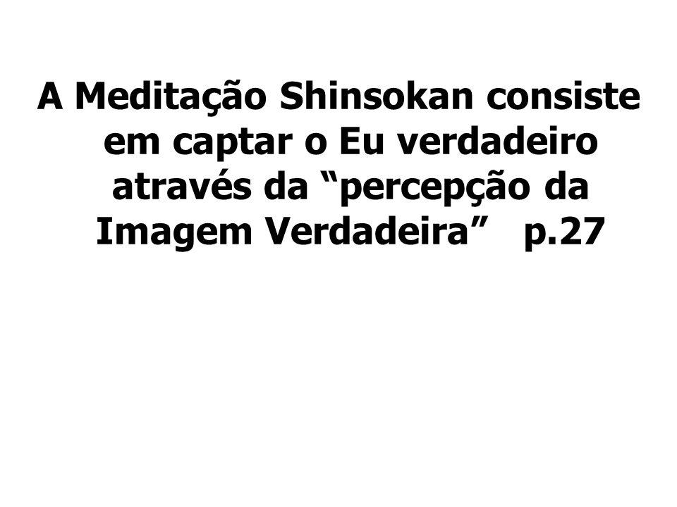 A Meditação Shinsokan consiste em captar o Eu verdadeiro através da percepção da Imagem Verdadeira p.27