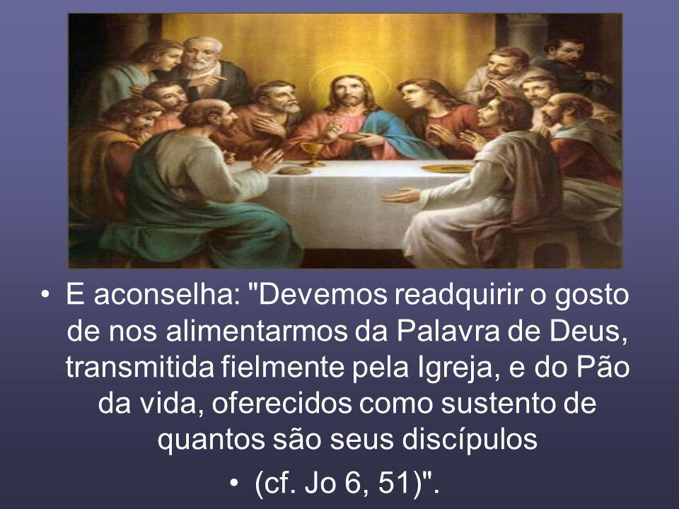 E aconselha: Devemos readquirir o gosto de nos alimentarmos da Palavra de Deus, transmitida fielmente pela Igreja, e do Pão da vida, oferecidos como sustento de quantos são seus discípulos