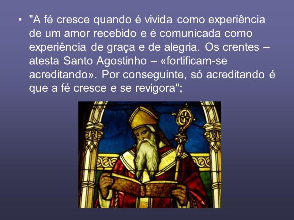 A fé cresce quando é vivida como experiência de um amor recebido e é comunicada como experiência de graça e de alegria.