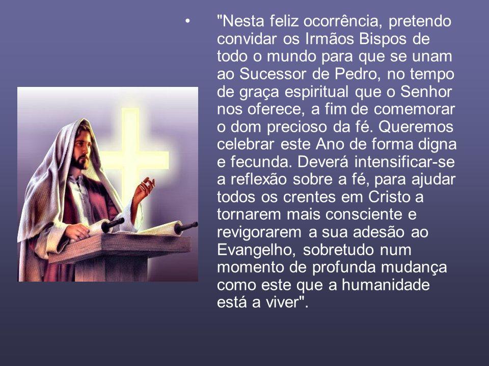 Nesta feliz ocorrência, pretendo convidar os Irmãos Bispos de todo o mundo para que se unam ao Sucessor de Pedro, no tempo de graça espiritual que o Senhor nos oferece, a fim de comemorar o dom precioso da fé.