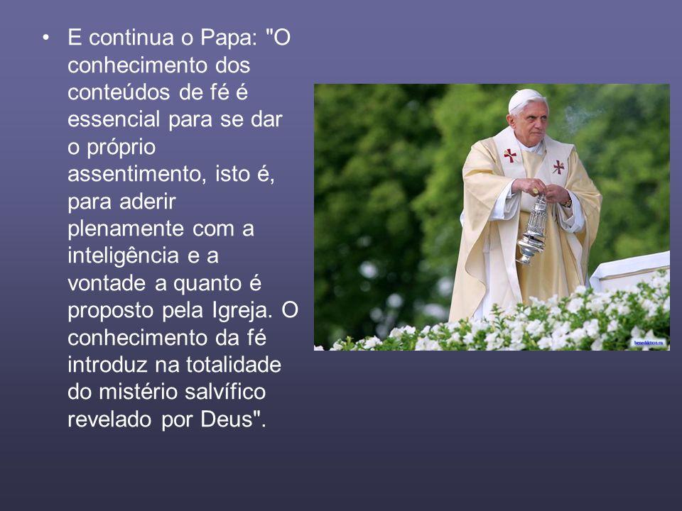 E continua o Papa: O conhecimento dos conteúdos de fé é essencial para se dar o próprio assentimento, isto é, para aderir plenamente com a inteligência e a vontade a quanto é proposto pela Igreja.