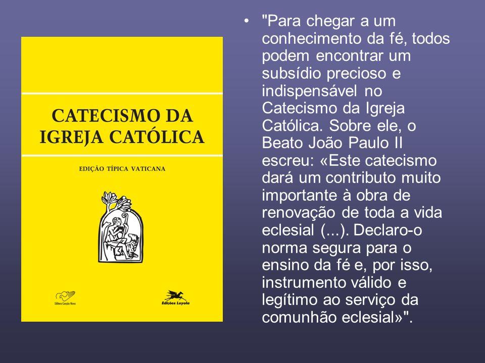 Para chegar a um conhecimento da fé, todos podem encontrar um subsídio precioso e indispensável no Catecismo da Igreja Católica.