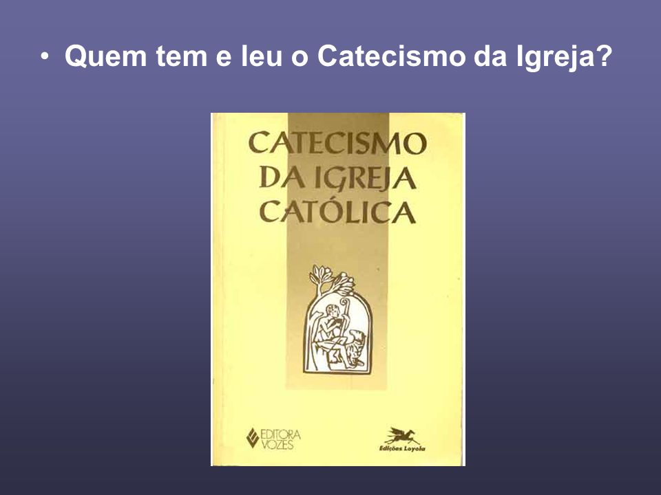 Quem tem e leu o Catecismo da Igreja