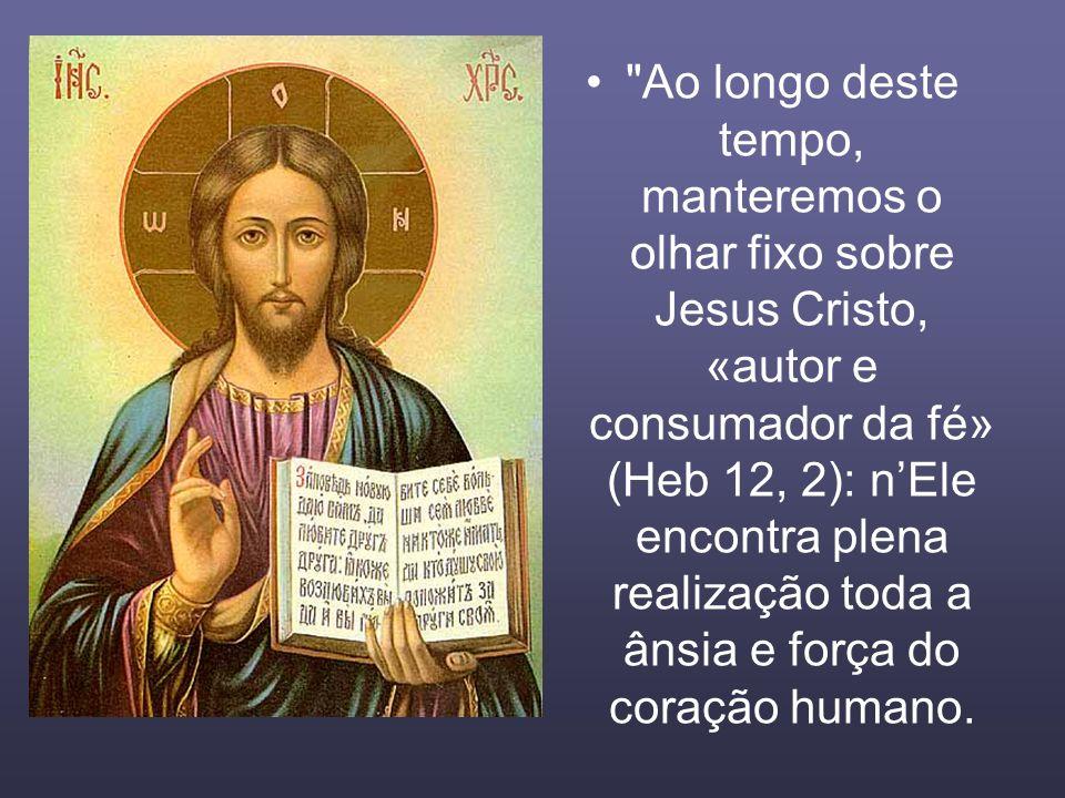 Ao longo deste tempo, manteremos o olhar fixo sobre Jesus Cristo, «autor e consumador da fé» (Heb 12, 2): n'Ele encontra plena realização toda a ânsia e força do coração humano.