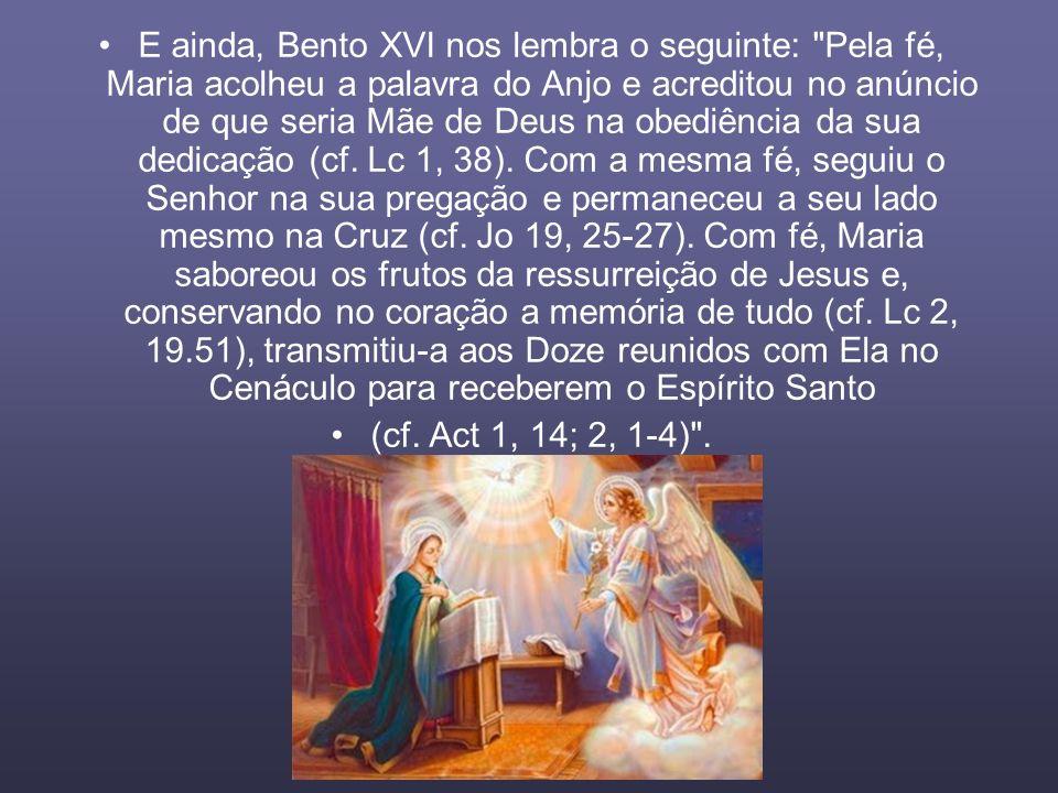 E ainda, Bento XVI nos lembra o seguinte: Pela fé, Maria acolheu a palavra do Anjo e acreditou no anúncio de que seria Mãe de Deus na obediência da sua dedicação (cf. Lc 1, 38). Com a mesma fé, seguiu o Senhor na sua pregação e permaneceu a seu lado mesmo na Cruz (cf. Jo 19, 25-27). Com fé, Maria saboreou os frutos da ressurreição de Jesus e, conservando no coração a memória de tudo (cf. Lc 2, 19.51), transmitiu-a aos Doze reunidos com Ela no Cenáculo para receberem o Espírito Santo