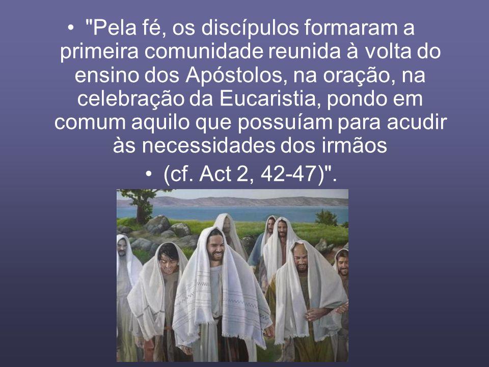 Pela fé, os discípulos formaram a primeira comunidade reunida à volta do ensino dos Apóstolos, na oração, na celebração da Eucaristia, pondo em comum aquilo que possuíam para acudir às necessidades dos irmãos