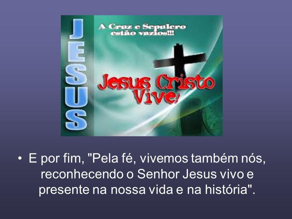 E por fim, Pela fé, vivemos também nós, reconhecendo o Senhor Jesus vivo e presente na nossa vida e na história .
