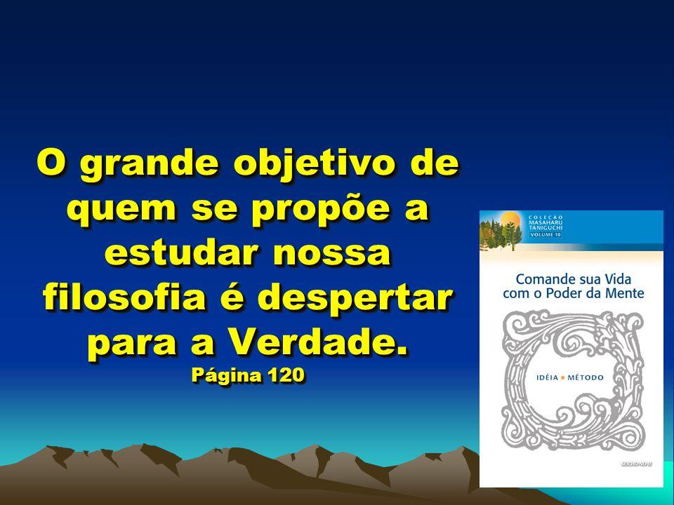 O grande objetivo de quem se propõe a estudar nossa filosofia é despertar para a Verdade. Página 120