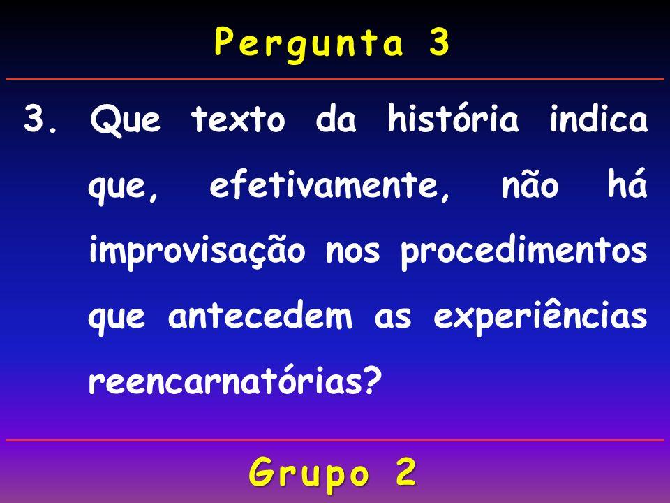 Pergunta 3 3. Que texto da história indica que, efetivamente, não há improvisação nos procedimentos que antecedem as experiências reencarnatórias