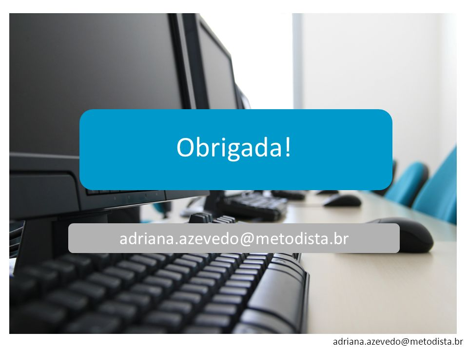 Obrigada! adriana.azevedo@metodista.br