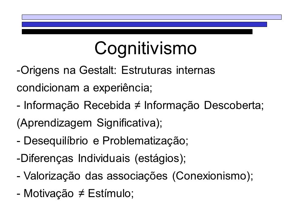 CognitivismoOrigens na Gestalt: Estruturas internas condicionam a experiência; Informação Recebida ≠ Informação Descoberta;
