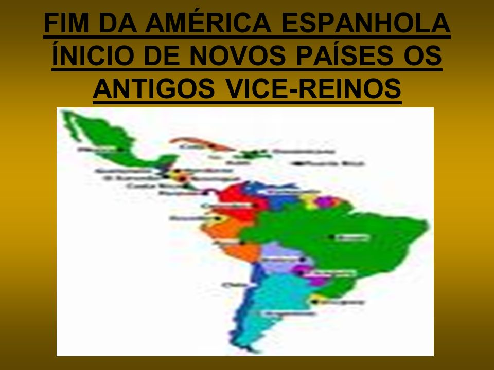 FIM DA AMÉRICA ESPANHOLA ÍNICIO DE NOVOS PAÍSES OS ANTIGOS VICE-REINOS