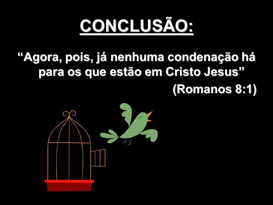 CONCLUSÃO: Agora, pois, já nenhuma condenação há para os que estão em Cristo Jesus (Romanos 8:1)