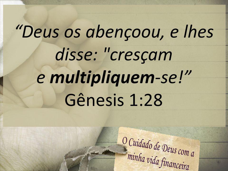 Deus os abençoou, e lhes disse: cresçam e multipliquem-se!
