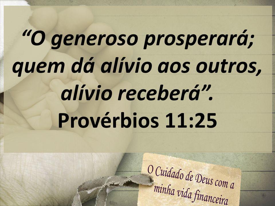 O generoso prosperará; quem dá alívio aos outros, alívio receberá .