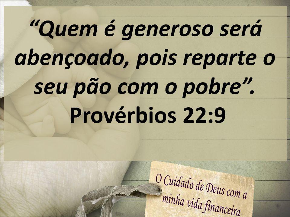 Quem é generoso será abençoado, pois reparte o seu pão com o pobre .