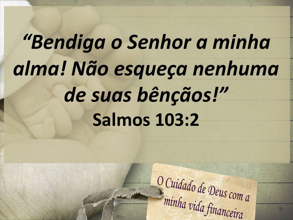 Bendiga o Senhor a minha alma! Não esqueça nenhuma de suas bênçãos!
