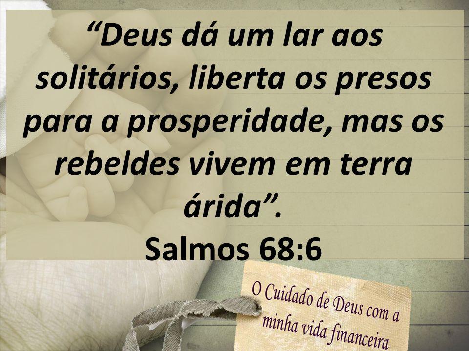 Deus dá um lar aos solitários, liberta os presos para a prosperidade, mas os rebeldes vivem em terra árida .