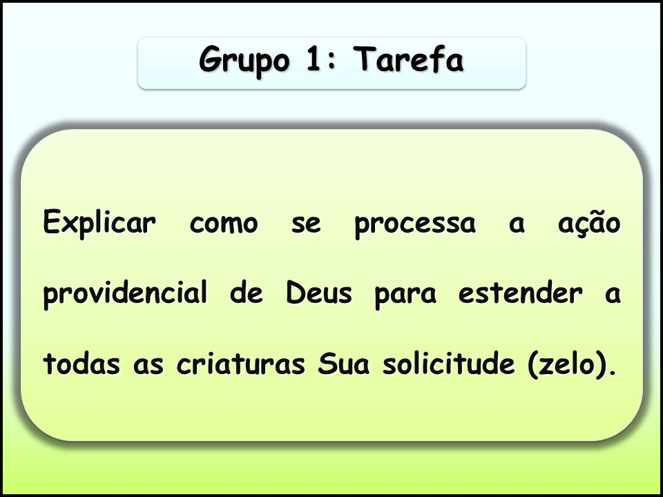 Grupo 1: Tarefa Explicar como se processa a ação providencial de Deus para estender a todas as criaturas Sua solicitude (zelo).