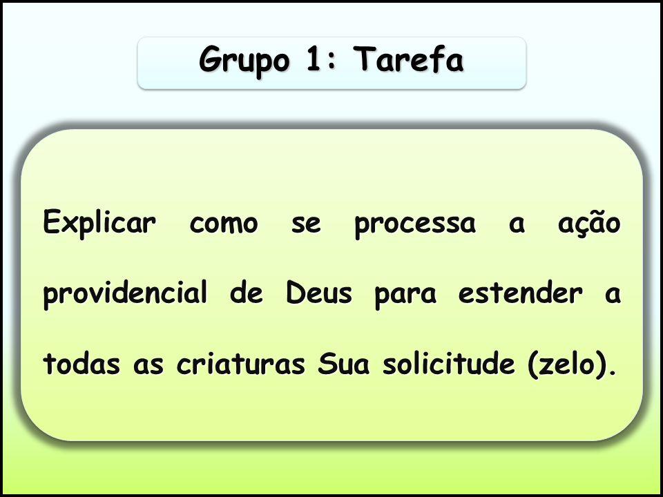Grupo 1: TarefaExplicar como se processa a ação providencial de Deus para estender a todas as criaturas Sua solicitude (zelo).