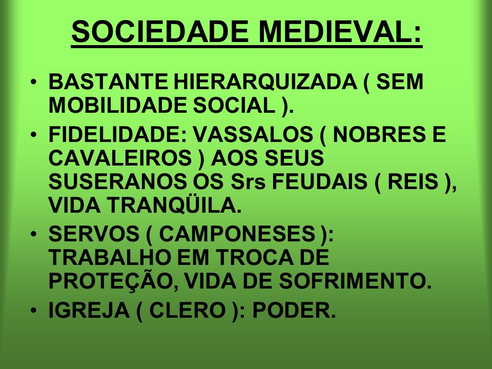 SOCIEDADE MEDIEVAL: BASTANTE HIERARQUIZADA ( SEM MOBILIDADE SOCIAL ).