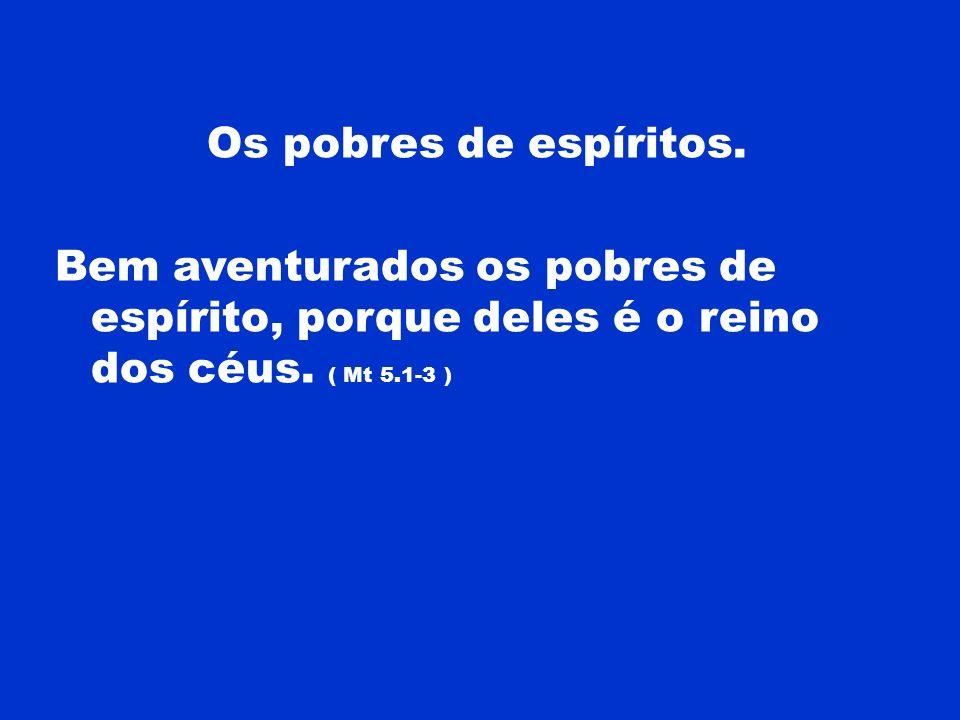 Os pobres de espíritos. Bem aventurados os pobres de espírito, porque deles é o reino dos céus.