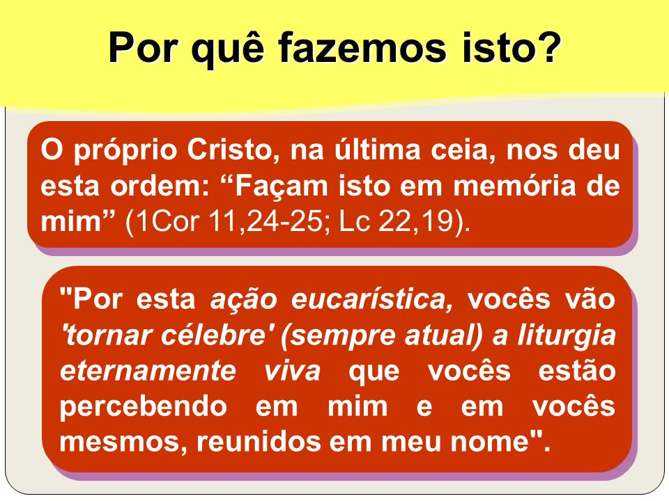 Por quê fazemos isto O próprio Cristo, na última ceia, nos deu esta ordem: Façam isto em memória de mim (1Cor 11,24-25; Lc 22,19).
