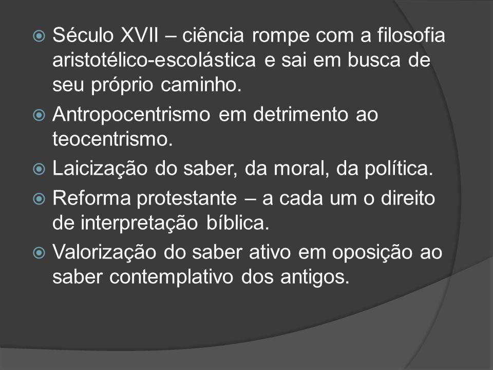 Século XVII – ciência rompe com a filosofia aristotélico-escolástica e sai em busca de seu próprio caminho.