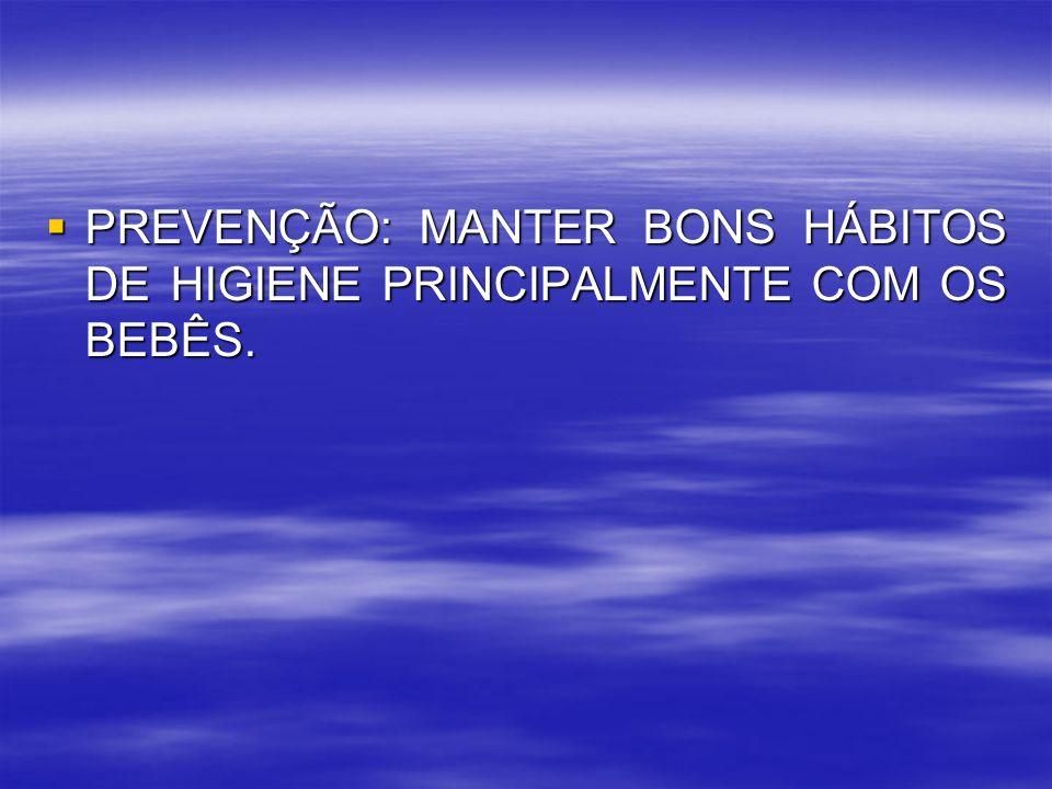 PREVENÇÃO: MANTER BONS HÁBITOS DE HIGIENE PRINCIPALMENTE COM OS BEBÊS.