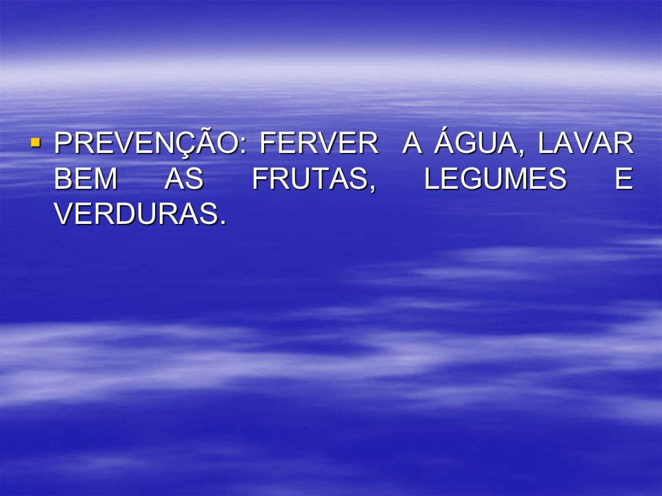 PREVENÇÃO: FERVER A ÁGUA, LAVAR BEM AS FRUTAS, LEGUMES E VERDURAS.