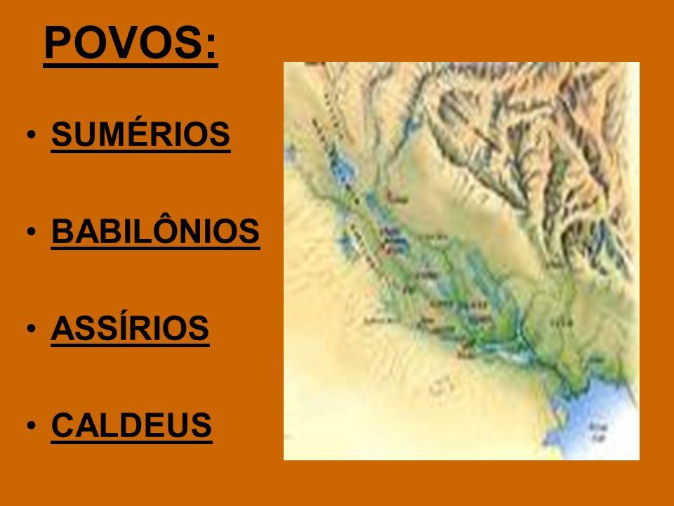 POVOS: SUMÉRIOS BABILÔNIOS ASSÍRIOS CALDEUS