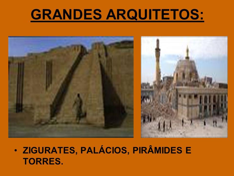 GRANDES ARQUITETOS: ZIGURATES, PALÁCIOS, PIRÂMIDES E TORRES.